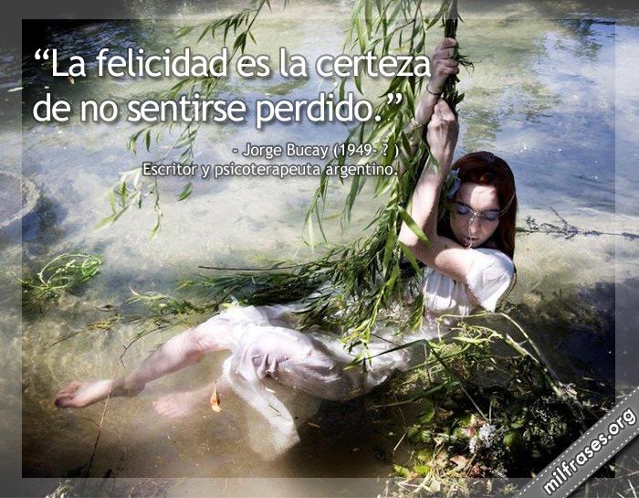 La felicidad es la certeza de no sentirse perdido. Jorge Bucay Escritor y psicoterapeuta argentino.