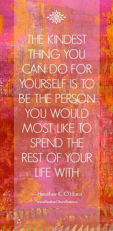 """The kindest thing you can do for yourself is to be the person you would most like to spend the rest of your life with."" ~ Heather K. O'Hara; HeatherOharaPoet.com"