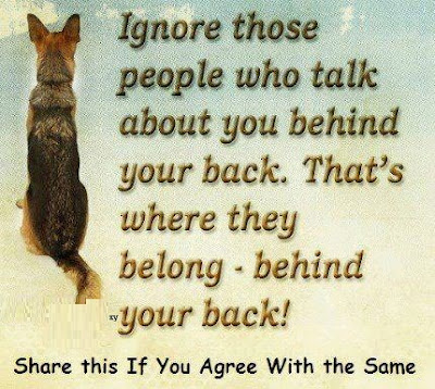 Ignore those people who talk about you behind your back. That's where they belong-behind your back!