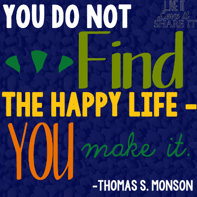 You do not find the happy life – you make it. - Thomas S. Monson