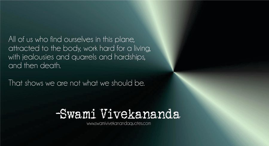 Swami Vivekananda quote: All of us who find ourselves in this plane, attracted to the body, work hard for a living, with jealousies and quarrels and hardships, and then death.