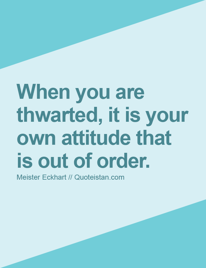 When you are thwarted, it is your own attitude that is out of order.
