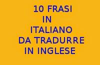 10 FRASI SEMPLICI IN ITALIANO DA TRADURRE IN LINGUA INGLESE CON SOLUZIONI - ESERCIZI