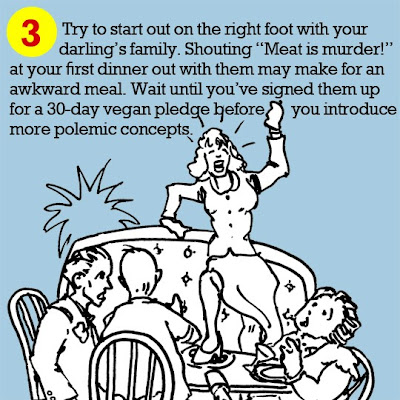 "3. Try to start out on the right foot with your darling's family. Shouting ""Meat is murder!"" at your first dinner out with them may make for an awkward meal. Wait until you've signed them up for a 30-day vegan pledge before you introduce more polemic concepts."