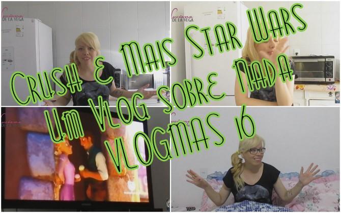 Crush e mais Star Wars  Um Vlog sobre Nada  VLOGMAS 16