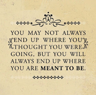 QUOTES BOUQUET: You may not always end up where you thought you were going, but you will always end up where you are meant to be.