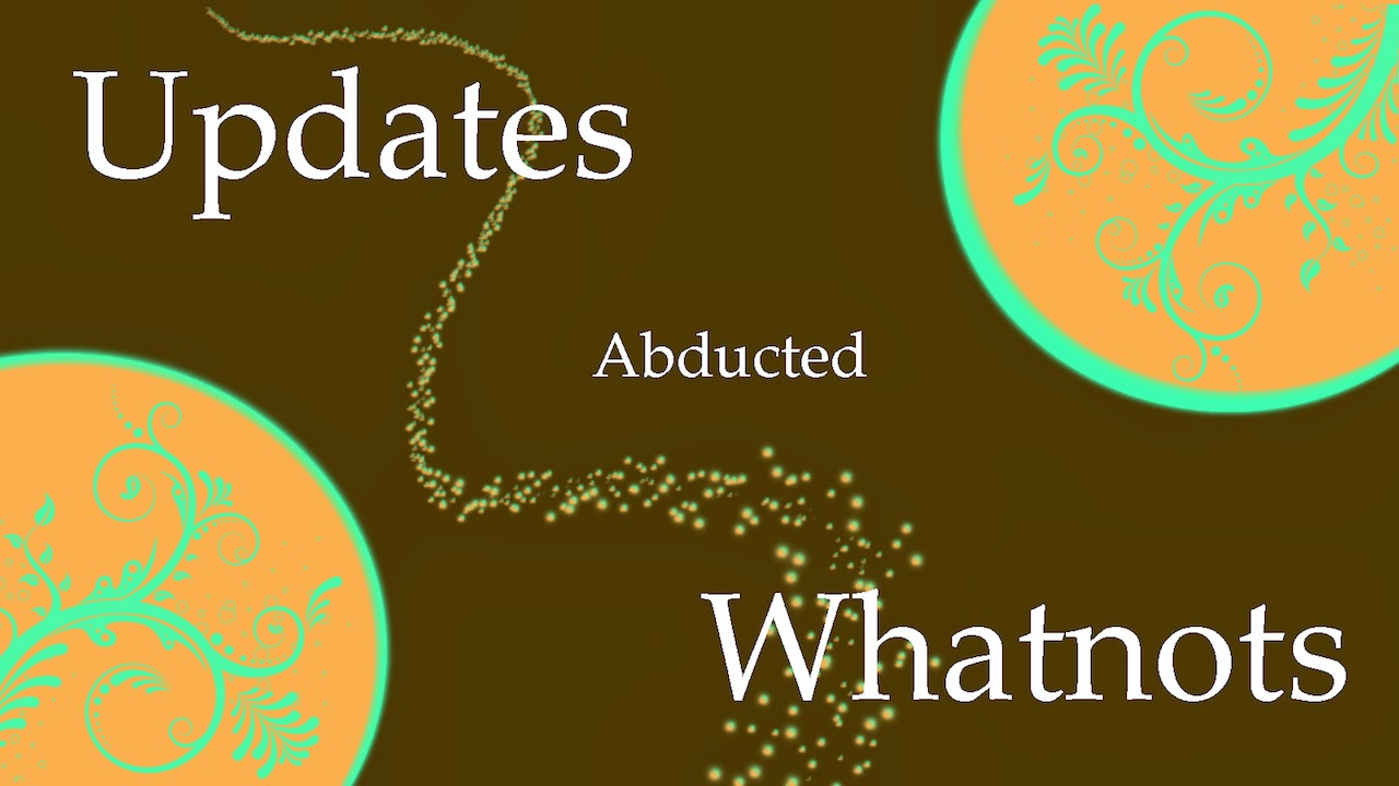 Updates Abducted Whatnots!
