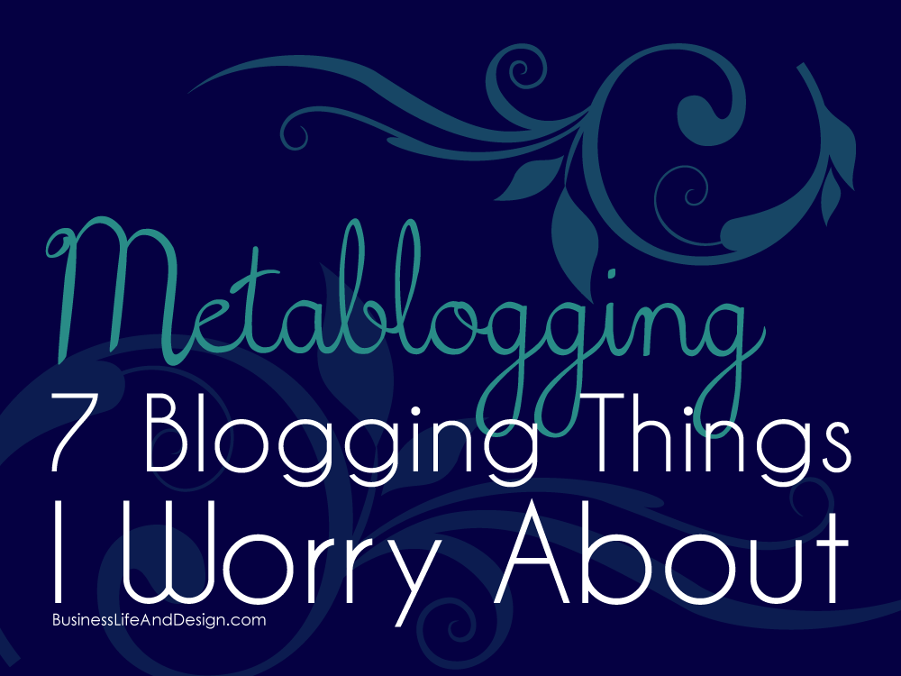 Metablogging - 7 Blogging Things I Worry About