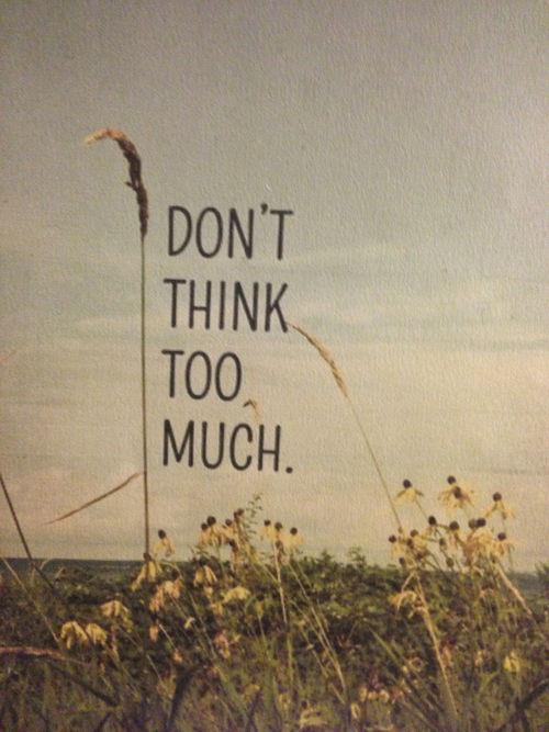 """Don't Think Too Much. """"Quote"""" - PicFuel"""