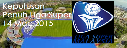 Keputusan Penuh Liga Super 14 Mac 2015