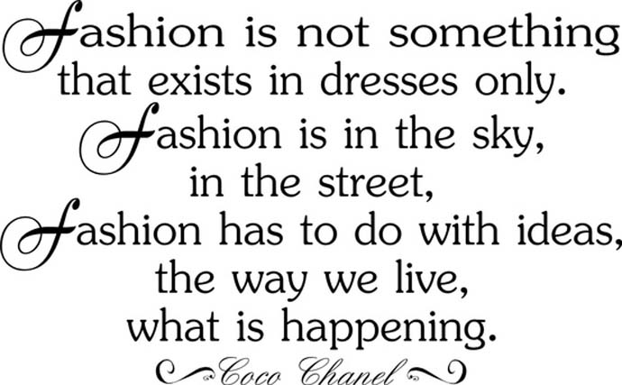 Fashion is not something that exists in dresses only. Fashion is in the sky, in the street, fashion has to do with ideas, the way we live, what is happening. Coco Chanel
