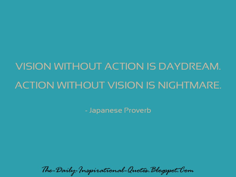 Vision without action is daydream. Action without vision is nightmare. - Japanese Proverb