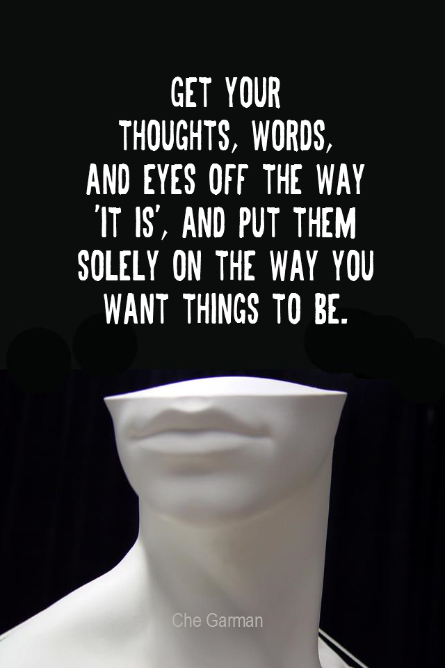visual quote - image quotation for LAW OF ATTRACTION - Get your thoughts, words, and eyes off the way 'it is', and put them solely on the way you want things to be. - Che Garman