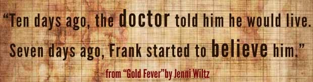 """Ten days ago, the doctor said he would live. Seven days ago, Frank started to believe him."" - from ""Gold Fever"" by Jenni Wiltz"