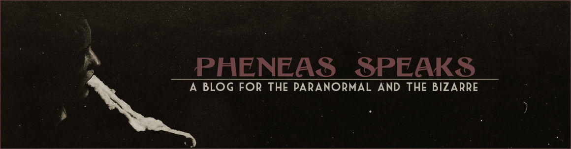 pheneas speaks: a blog for the paranormal & the bizarre