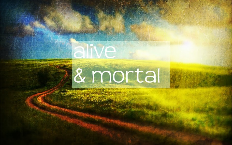 alive and mortal