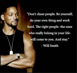 Don't chase people, be yourself, do your own thing and work hard. The right people, the ones who really belong in your life, will come to you and stay