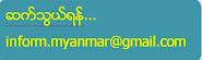 ' ဆက္သြယ္ရန္'' inform.myanmar@gmail.com