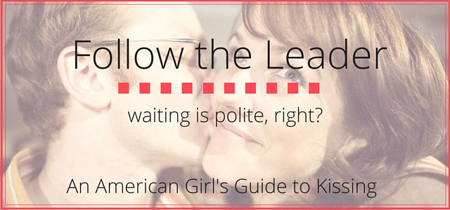 Follow the Leader: It's polite to wait for a cheek kiss, right? || An American Girl's Guide to Kissing