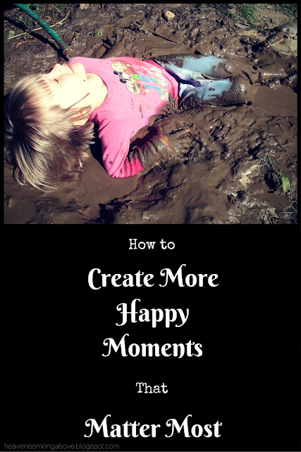 how to create more happy moments that matter most heavenissmilingabove.blogspot.com #parenting #familytime #familyideas #priorities