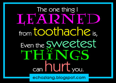The one thing i learned from toothache is, even the sweetest things can hurt you