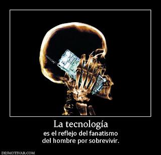 La tecnología es el reflejo del fanatismo del hombre por sobrevivir.