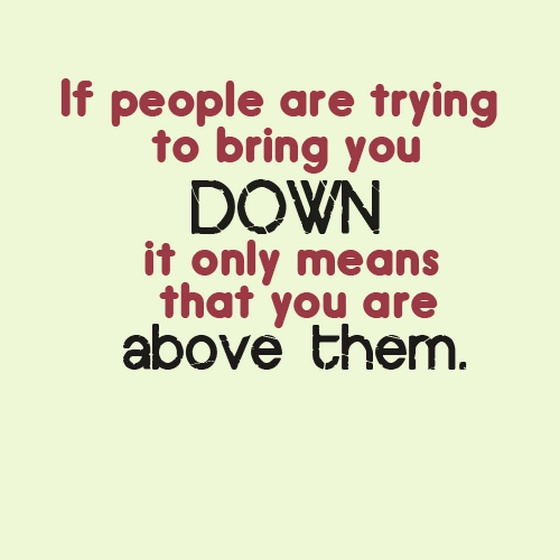 If people are trying to bring you down it only means that youQuotes About People Trying To Bring You Down