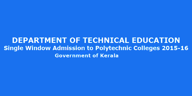 DEPARTMENT OF TECHNICAL EDUCATION Single Window Admission to Polytechnic Colleges 2015-16 Government of Kerala