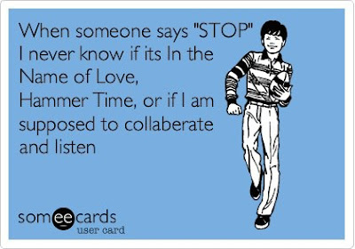 "When someone says ""stop""! I never know if it's in the name of love, hammer time, or if I am supposed to collaberate and listen."