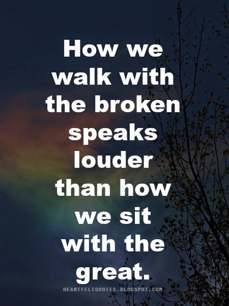 how we walk with the broken speaks louder than how we sit