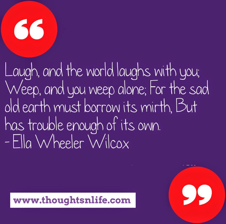 Thoughtsnlife.com : Laugh, and the world laughs with you; Weep, and you weep alone; For the sad old earth must borrow its mirth, But has trouble enough of its own. - Ella Wheeler Wilcox