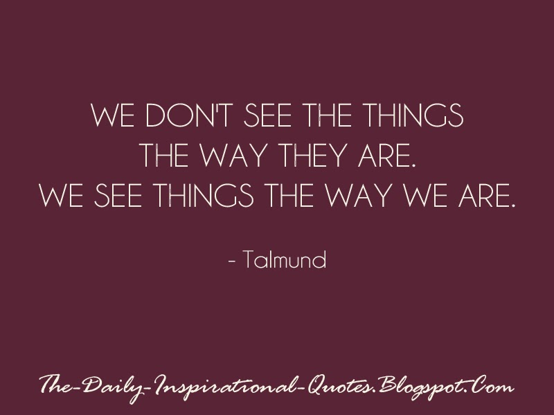 We don't see the things the way they are. We see things the way WE are. - Talmund