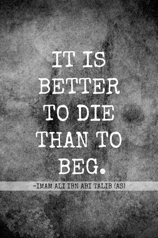 IT IS BETTER TO DIE THAN TO BEG.