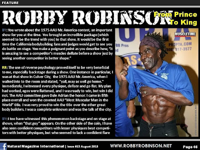 "ROBBY ROBINSON - FROM PRINCE TO KING ARTICLE IN NATURAL BODYBUILDING MAGAZINE, AUGUST 2013 Read about RR's training and life experience, about other legends of Golden Era of bodybuilding  and what really happened behind the scenes of Weider's empire - in RR's BOOK  ""The BLACK PRINCE; My Life in Bodybuilding: Muscle vs. Hustle""  - ▶ www.robbyrobinson.net/books.php"