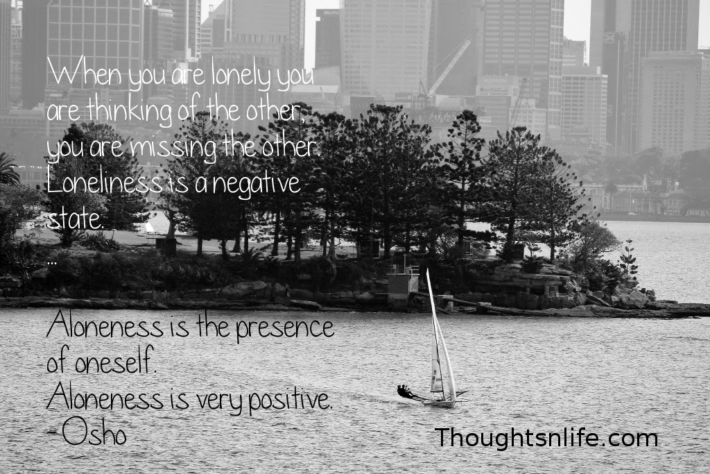 Thoughtsnlife.com: When you are lonely you are thinking of the other, you are missing the other. Loneliness is a negative state. ... Aloneness is the presence of oneself. Aloneness is very positive. - Osho