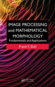 Image Processing and Mathematical Morphology: Fundamentals and Applications by Frank Y Shih