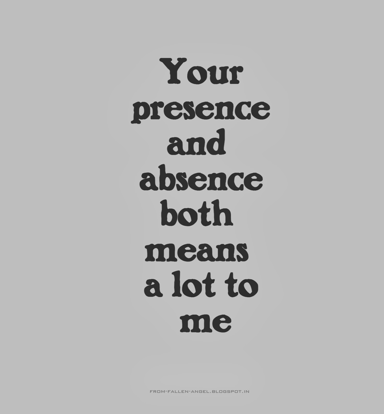 Your presence and absence both means a lot to me
