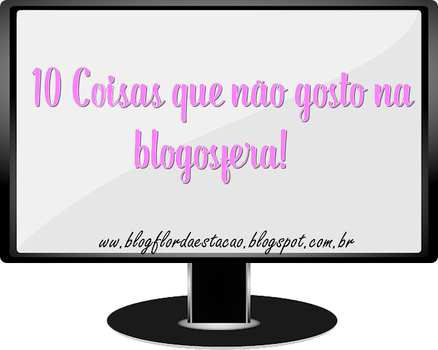 Flor da Estação: 10 Coisas que não gosto na blogosfera