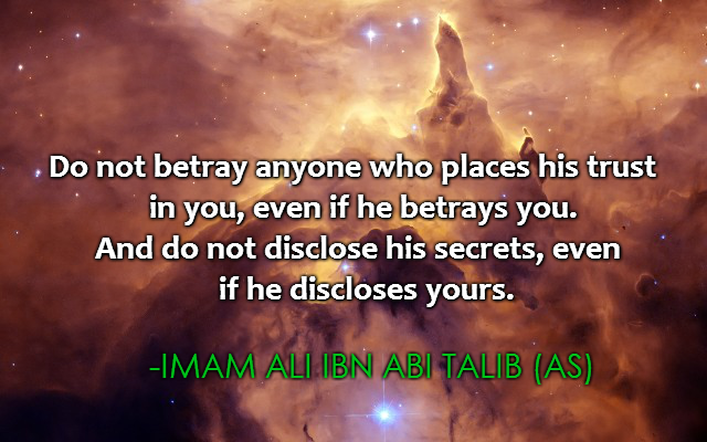 Do not betray anyone who places his trust in you, even if he betrays you. And do not disclose his secrets, even if he discloses yours. -Imam Ali (AS)