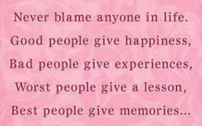 Never blame anyone in life. Good people give happiness, bad people give experiences, Worst people give a lesson, Best people give memories..
