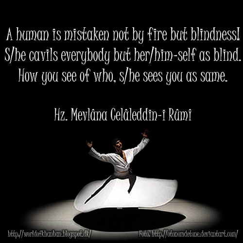A human is mistaken not by fire but blindness. S/he cavils everybody but her/him-self as bling. How you see of who, s/he sees you as same. Hz. Mevlana Celaleddin-i Rumi quotes Türkçe Çeviri İnsanı ateş değil kendi gafleti yakar! Herkeste kusur görür, kendisine kör bakar. Neye nasıl bakarsan, o sana öyle bakar. Mevlana sözleri İngilizce Tercümesi