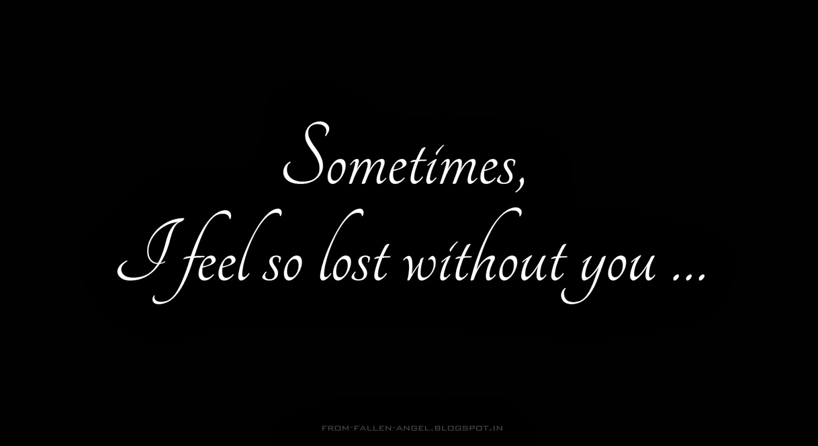sometimes, I feel so lost without you …