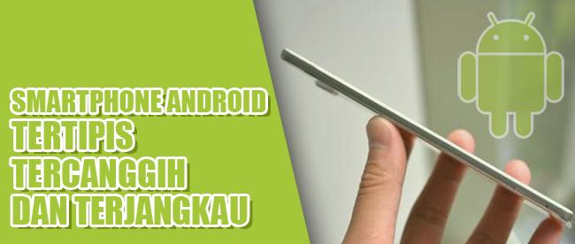 4 Smartphone Android Paling Tipis dan Tercanggih dengan Harga Terjangkau