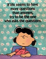 Lucy van Pelt: If life seems to have more questions than answers, try to be the one who asks the questions