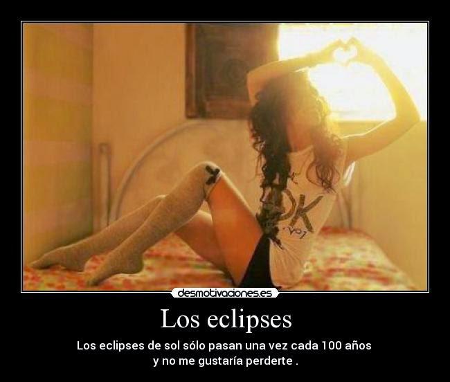 Los eclipses de sol sólo pasan una vez cada 100 años y no me gustaría perderte.