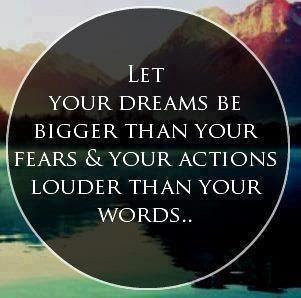 Let your dreams be bigger than your fears & your actions louder than your words..