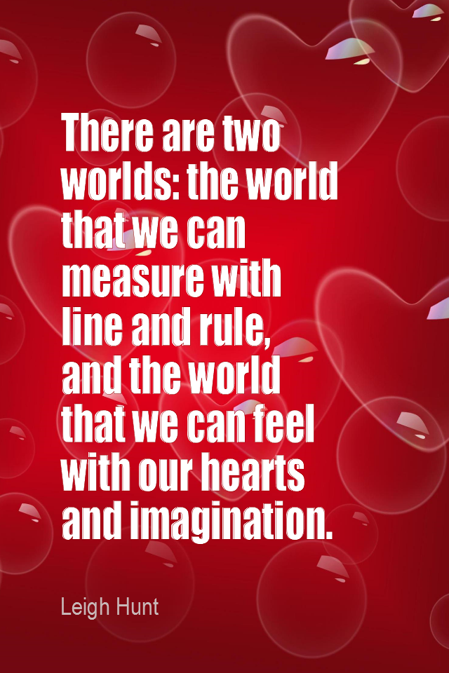 visual quote - image quotation for LIFE - There are two worlds: the world that we can measure with line and rule, and the world that we can feel with our hearts and imagination. - Leigh Hunt