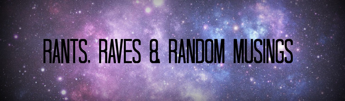 Rants, Raves & Random Musings