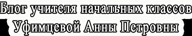 Блог учителя начальных классов                                Уфимцевой Анны Петровны