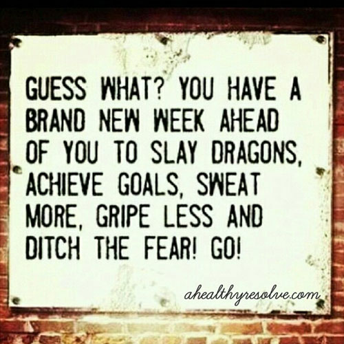 You have a brand new week ahead of you to slay dragons, achieve goals, sweat more, gripe less and ditch the fear! Go!! - www.ahealthyresolve.com